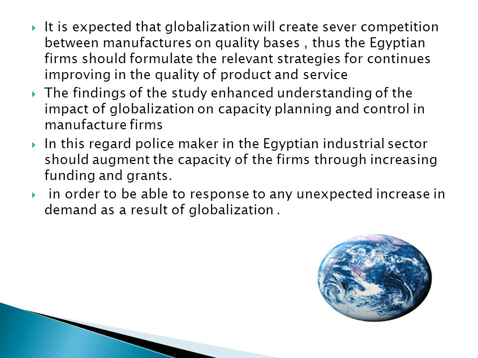 It is expected that globalization will create sever competition between manufactures on quality bases, thus the Egyptian firms should formulate the relevant strategies for continues improving in the quality of product and service The findings of the study enhanced understanding of the impact of globalization on capacity planning and control in manufacture firms In this regard police maker in the Egyptian industrial sector should augment the capacity of the firms through increasing funding and grants.