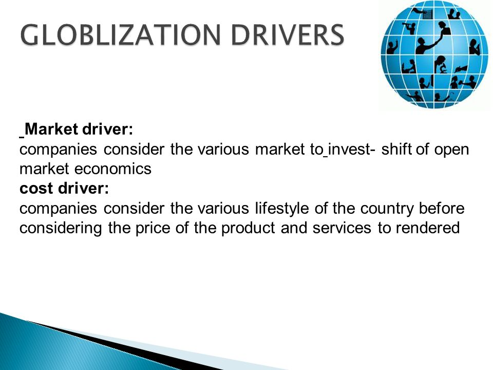 Market driver: companies consider the various market to invest- shift of open market economics cost driver: companies consider the various lifestyle of the country before considering the price of the product and services to rendered