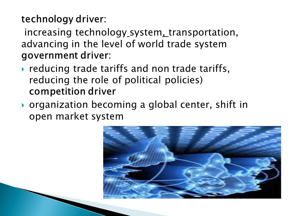 technology driver: increasing technology system, transportation, advancing in the level of world trade system government driver: reducing trade tariffs and non trade tariffs, reducing the role of political policies) competition driver organization becoming a global center, shift in open market system