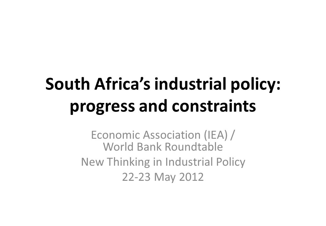 South Africas industrial policy: progress and constraints Economic Association (IEA) / World Bank Roundtable New Thinking in Industrial Policy 22-23 May 2012