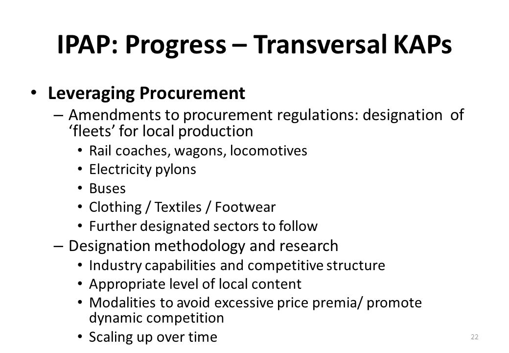 IPAP: Progress – Transversal KAPs Leveraging Procurement – Amendments to procurement regulations: designation of fleets for local production Rail coaches, wagons, locomotives Electricity pylons Buses Clothing / Textiles / Footwear Further designated sectors to follow – Designation methodology and research Industry capabilities and competitive structure Appropriate level of local content Modalities to avoid excessive price premia/ promote dynamic competition Scaling up over time 22