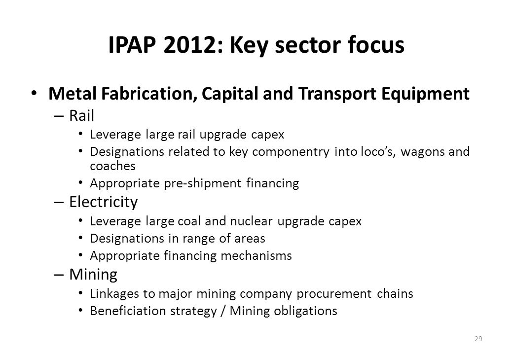 IPAP 2012: Key sector focus Metal Fabrication, Capital and Transport Equipment – Rail Leverage large rail upgrade capex Designations related to key componentry into locos, wagons and coaches Appropriate pre-shipment financing – Electricity Leverage large coal and nuclear upgrade capex Designations in range of areas Appropriate financing mechanisms – Mining Linkages to major mining company procurement chains Beneficiation strategy / Mining obligations 29