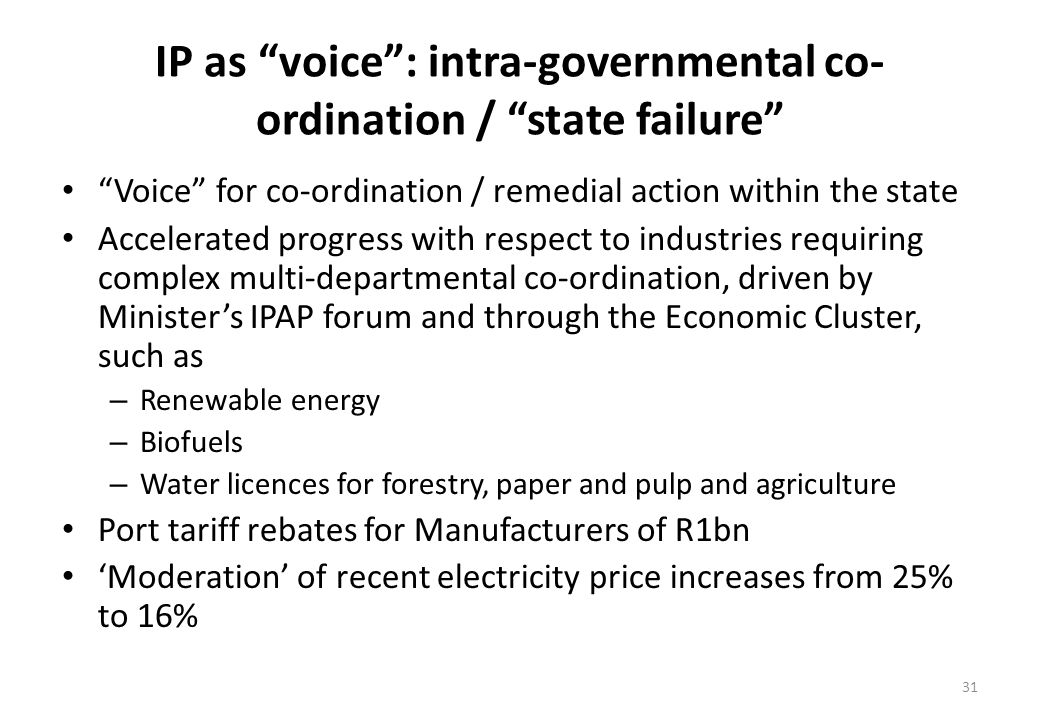 IP as voice: intra-governmental co- ordination / state failure Voice for co-ordination / remedial action within the state Accelerated progress with respect to industries requiring complex multi-departmental co-ordination, driven by Ministers IPAP forum and through the Economic Cluster, such as – Renewable energy – Biofuels – Water licences for forestry, paper and pulp and agriculture Port tariff rebates for Manufacturers of R1bn Moderation of recent electricity price increases from 25% to 16% 31