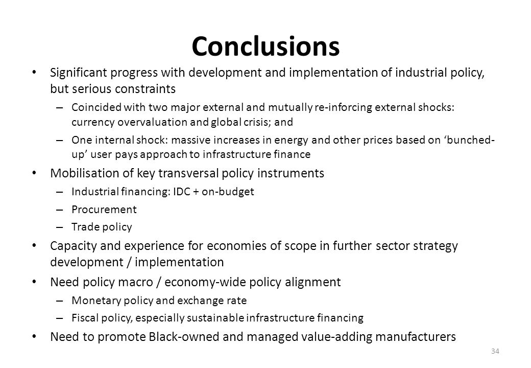 Conclusions Significant progress with development and implementation of industrial policy, but serious constraints – Coincided with two major external and mutually re-inforcing external shocks: currency overvaluation and global crisis; and – One internal shock: massive increases in energy and other prices based on bunched- up user pays approach to infrastructure finance Mobilisation of key transversal policy instruments – Industrial financing: IDC + on-budget – Procurement – Trade policy Capacity and experience for economies of scope in further sector strategy development / implementation Need policy macro / economy-wide policy alignment – Monetary policy and exchange rate – Fiscal policy, especially sustainable infrastructure financing Need to promote Black-owned and managed value-adding manufacturers 34