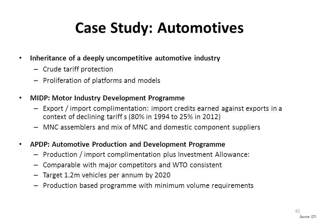 Case Study: Automotives Inheritance of a deeply uncompetitive automotive industry – Crude tariff protection – Proliferation of platforms and models MIDP: Motor Industry Development Programme – Export / import complimentation: import credits earned against exports in a context of declining tariff s (80% in 1994 to 25% in 2012) – MNC assemblers and mix of MNC and domestic component suppliers APDP: Automotive Production and Development Programme – Production / import complimentation plus Investment Allowance: – Comparable with major competitors and WTO consistent – Target 1.2m vehicles per annum by 2020 – Production based programme with minimum volume requirements 42 Source: DTI