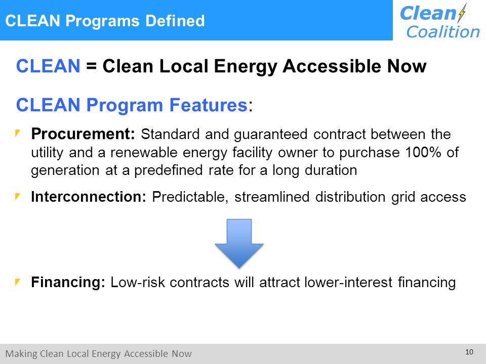 Making Clean Local Energy Accessible Now 10 CLEAN Programs Defined CLEAN = Clean Local Energy Accessible Now CLEAN Program Features: Procurement: Standard and guaranteed contract between the utility and a renewable energy facility owner to purchase 100% of generation at a predefined rate for a long duration Interconnection: Predictable, streamlined distribution grid access Financing: Low-risk contracts will attract lower-interest financing