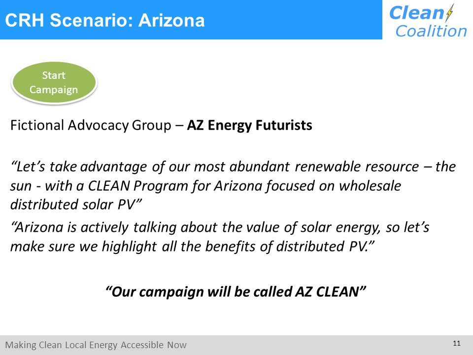 Making Clean Local Energy Accessible Now 11 Fictional Advocacy Group – AZ Energy Futurists Lets take advantage of our most abundant renewable resource – the sun - with a CLEAN Program for Arizona focused on wholesale distributed solar PV Arizona is actively talking about the value of solar energy, so lets make sure we highlight all the benefits of distributed PV.