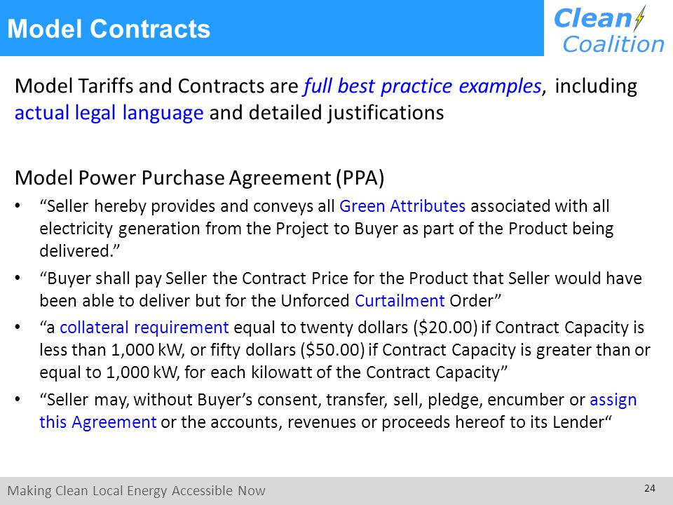 Making Clean Local Energy Accessible Now 24 Model Tariffs and Contracts are full best practice examples, including actual legal language and detailed justifications Model Power Purchase Agreement (PPA) Seller hereby provides and conveys all Green Attributes associated with all electricity generation from the Project to Buyer as part of the Product being delivered.