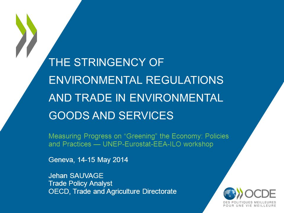 THE STRINGENCY OF ENVIRONMENTAL REGULATIONS AND TRADE IN ENVIRONMENTAL GOODS AND SERVICES Measuring Progress on Greening the Economy: Policies and Practices UNEP-Eurostat-EEA-ILO workshop Geneva, 14-15 May 2014 Jehan SAUVAGE Trade Policy Analyst OECD, Trade and Agriculture Directorate