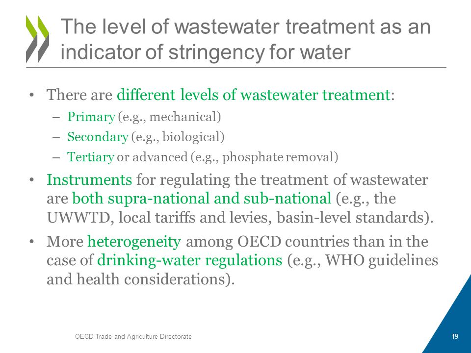 There are different levels of wastewater treatment: – Primary (e.g., mechanical) – Secondary (e.g., biological) – Tertiary or advanced (e.g., phosphate removal) Instruments for regulating the treatment of wastewater are both supra-national and sub-national (e.g., the UWWTD, local tariffs and levies, basin-level standards).