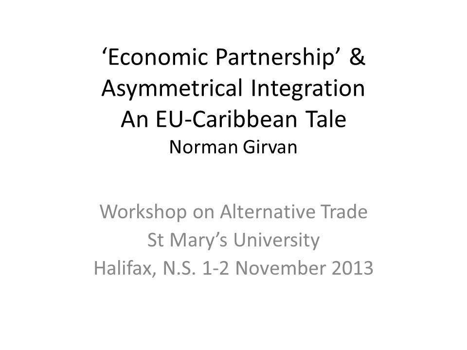 Economic Partnership & Asymmetrical Integration An EU-Caribbean Tale Norman Girvan Workshop on Alternative Trade St Marys University Halifax, N.S.