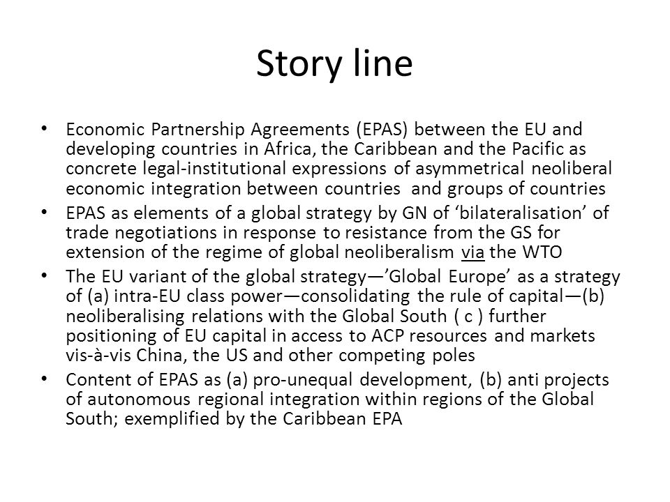 Story line Economic Partnership Agreements (EPAS) between the EU and developing countries in Africa, the Caribbean and the Pacific as concrete legal-institutional expressions of asymmetrical neoliberal economic integration between countries and groups of countries EPAS as elements of a global strategy by GN of bilateralisation of trade negotiations in response to resistance from the GS for extension of the regime of global neoliberalism via the WTO The EU variant of the global strategyGlobal Europe as a strategy of (a) intra-EU class powerconsolidating the rule of capital(b) neoliberalising relations with the Global South ( c ) further positioning of EU capital in access to ACP resources and markets vis-à-vis China, the US and other competing poles Content of EPAS as (a) pro-unequal development, (b) anti projects of autonomous regional integration within regions of the Global South; exemplified by the Caribbean EPA