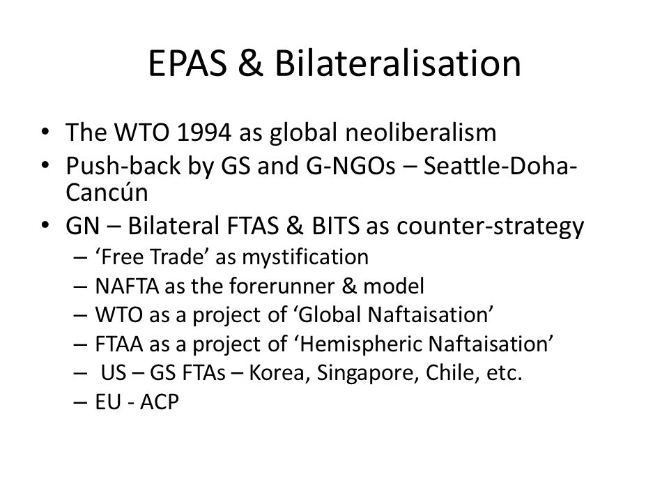 EPAS & Bilateralisation The WTO 1994 as global neoliberalism Push-back by GS and G-NGOs – Seattle-Doha- Cancún GN – Bilateral FTAS & BITS as counter-strategy – Free Trade as mystification – NAFTA as the forerunner & model – WTO as a project of Global Naftaisation – FTAA as a project of Hemispheric Naftaisation – US – GS FTAs – Korea, Singapore, Chile, etc.