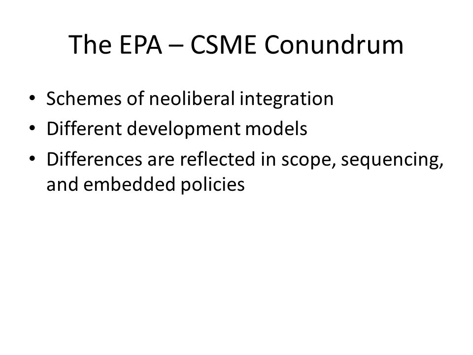 The EPA – CSME Conundrum Schemes of neoliberal integration Different development models Differences are reflected in scope, sequencing, and embedded policies
