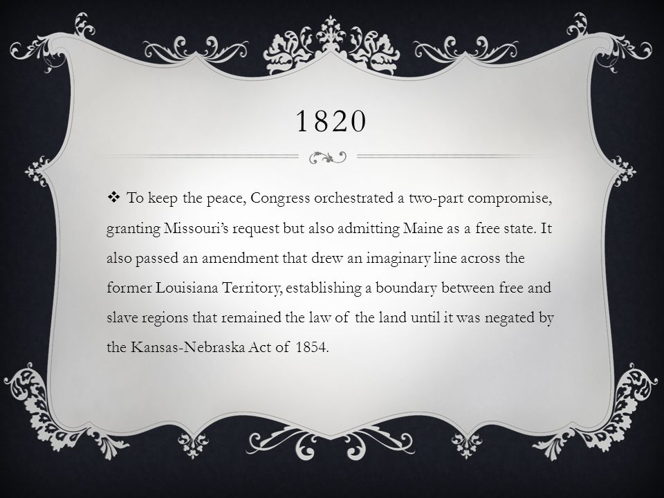 1820 To keep the peace, Congress orchestrated a two-part compromise, granting Missouris request but also admitting Maine as a free state.