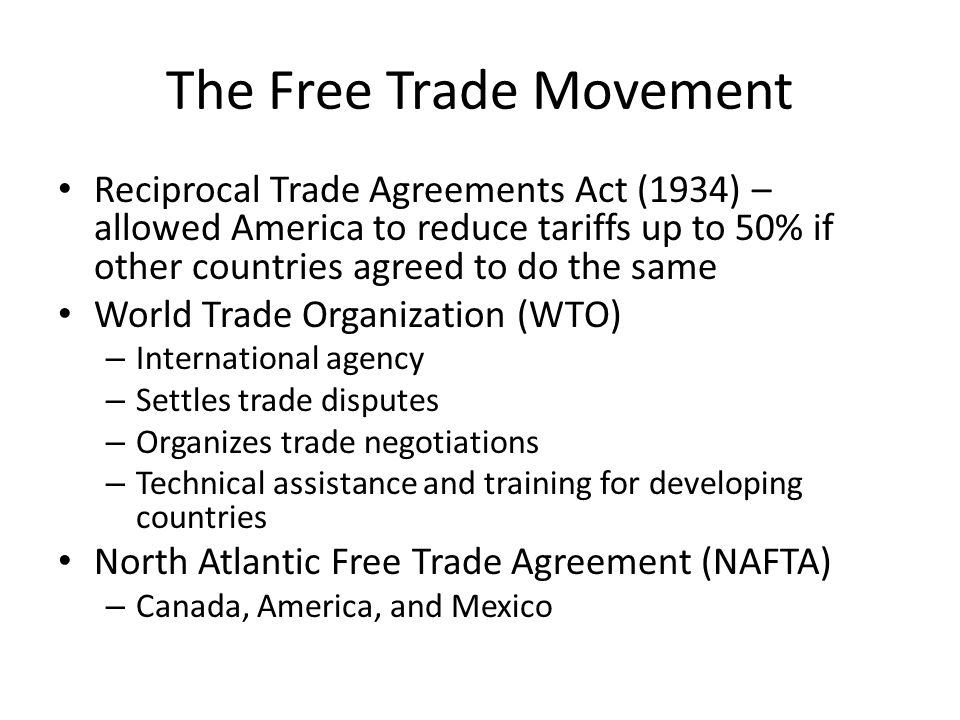 The Free Trade Movement Reciprocal Trade Agreements Act (1934) – allowed America to reduce tariffs up to 50% if other countries agreed to do the same World Trade Organization (WTO) – International agency – Settles trade disputes – Organizes trade negotiations – Technical assistance and training for developing countries North Atlantic Free Trade Agreement (NAFTA) – Canada, America, and Mexico