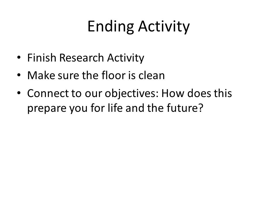 Ending Activity Finish Research Activity Make sure the floor is clean Connect to our objectives: How does this prepare you for life and the future