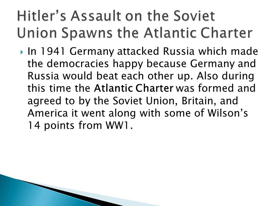 In 1941 Germany attacked Russia which made the democracies happy because Germany and Russia would beat each other up.
