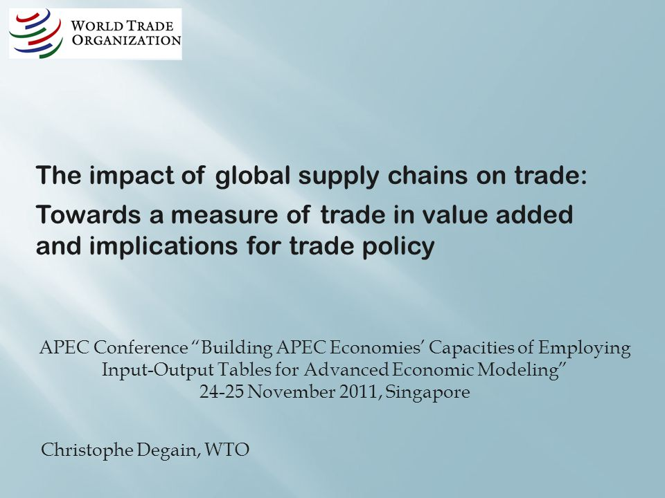 APEC Conference Building APEC Economies Capacities of Employing Input-Output Tables for Advanced Economic Modeling November 2011, Singapore Christophe Degain, WTO The impact of global supply chains on trade: Towards a measure of trade in value added and implications for trade policy