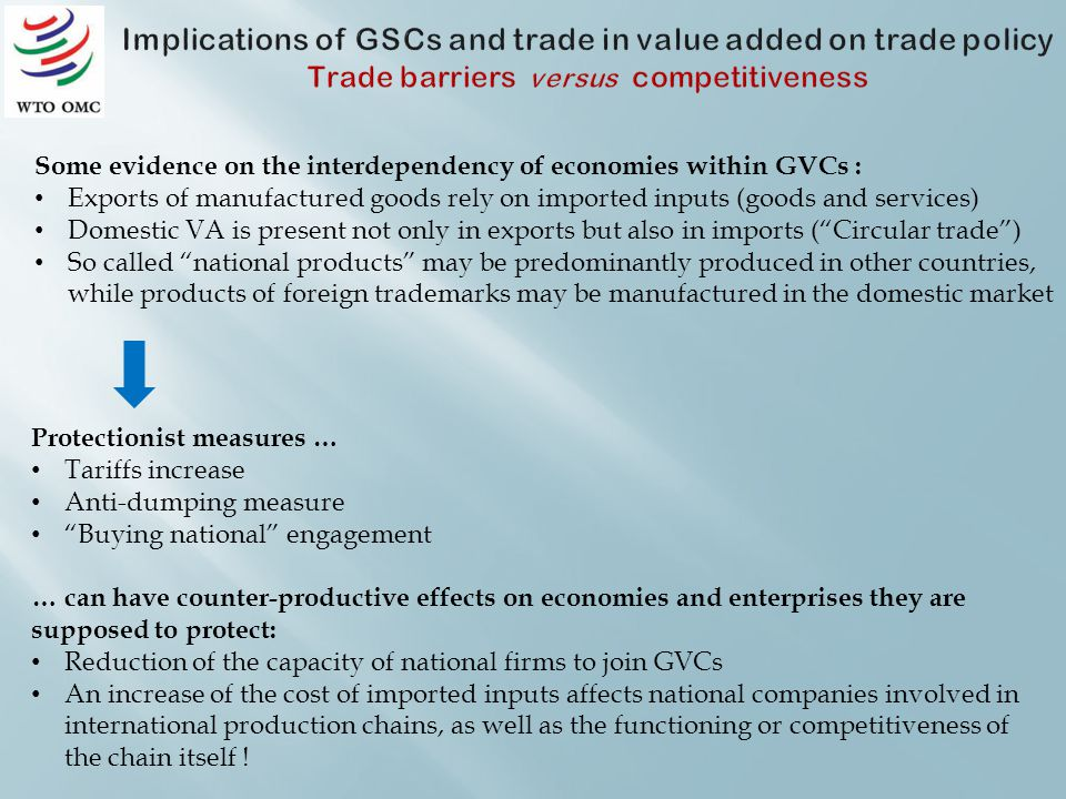 Some evidence on the interdependency of economies within GVCs : Exports of manufactured goods rely on imported inputs (goods and services) Domestic VA is present not only in exports but also in imports (Circular trade) So called national products may be predominantly produced in other countries, while products of foreign trademarks may be manufactured in the domestic market Protectionist measures … Tariffs increase Anti-dumping measure Buying national engagement … can have counter-productive effects on economies and enterprises they are supposed to protect: Reduction of the capacity of national firms to join GVCs An increase of the cost of imported inputs affects national companies involved in international production chains, as well as the functioning or competitiveness of the chain itself !
