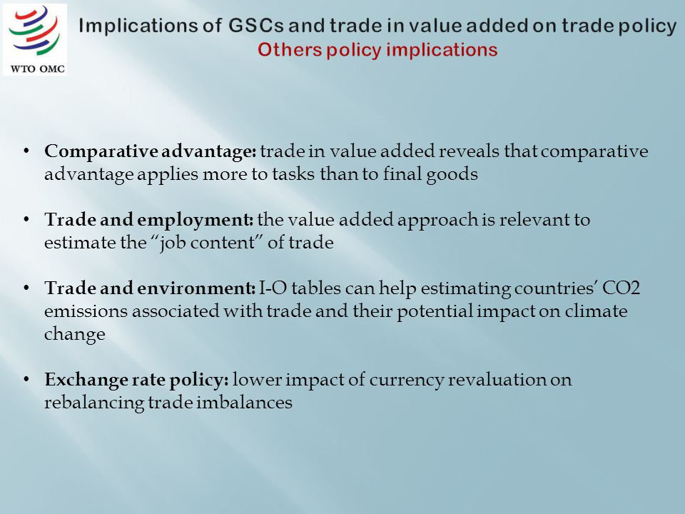 Comparative advantage: trade in value added reveals that comparative advantage applies more to tasks than to final goods Trade and employment: the value added approach is relevant to estimate the job content of trade Trade and environment: I-O tables can help estimating countries CO2 emissions associated with trade and their potential impact on climate change Exchange rate policy: lower impact of currency revaluation on rebalancing trade imbalances