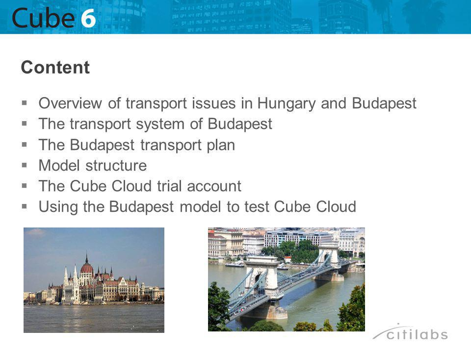 Overview of transport issues in Hungary and Budapest The transport system of Budapest The Budapest transport plan Model structure The Cube Cloud trial account Using the Budapest model to test Cube Cloud Content