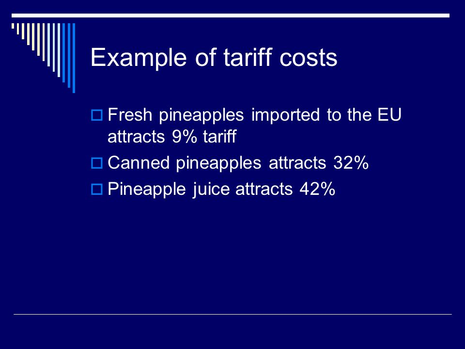 Example of tariff costs Fresh pineapples imported to the EU attracts 9% tariff Canned pineapples attracts 32% Pineapple juice attracts 42%