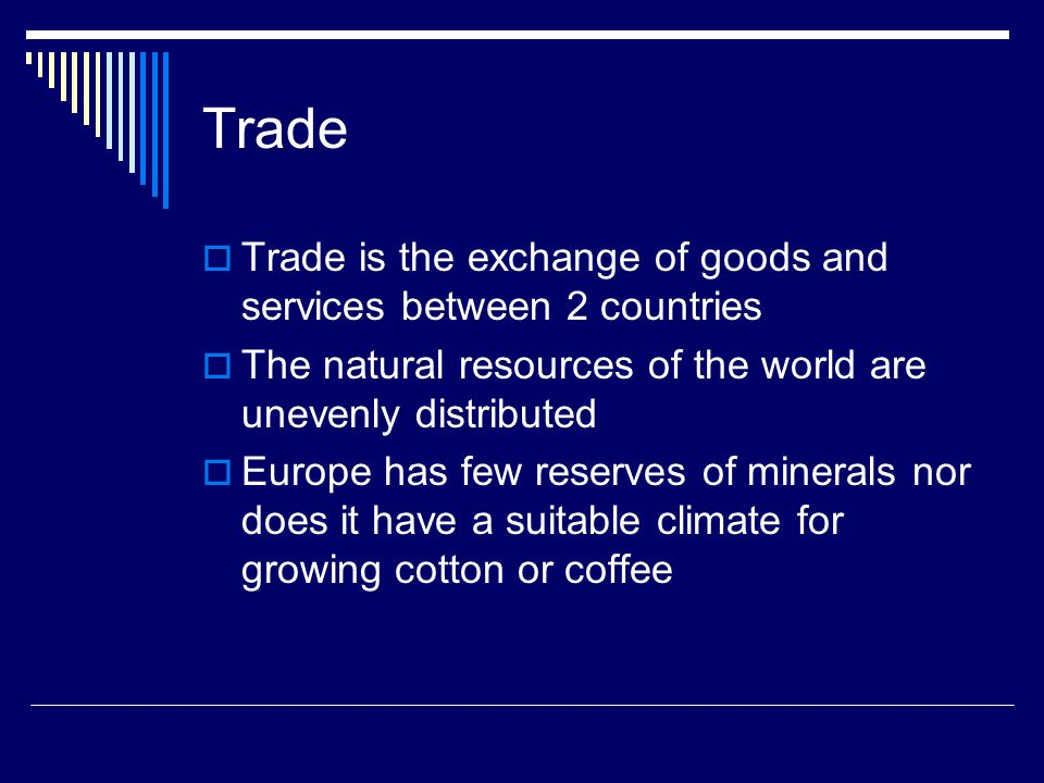 Trade Trade is the exchange of goods and services between 2 countries The natural resources of the world are unevenly distributed Europe has few reserves of minerals nor does it have a suitable climate for growing cotton or coffee