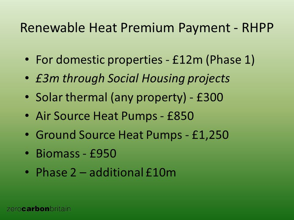Renewable Heat Premium Payment - RHPP For domestic properties - £12m (Phase 1) £3m through Social Housing projects Solar thermal (any property) - £300 Air Source Heat Pumps - £850 Ground Source Heat Pumps - £1,250 Biomass - £950 Phase 2 – additional £10m