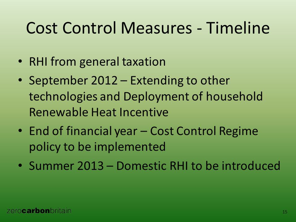 Cost Control Measures - Timeline RHI from general taxation September 2012 – Extending to other technologies and Deployment of household Renewable Heat Incentive End of financial year – Cost Control Regime policy to be implemented Summer 2013 – Domestic RHI to be introduced 15
