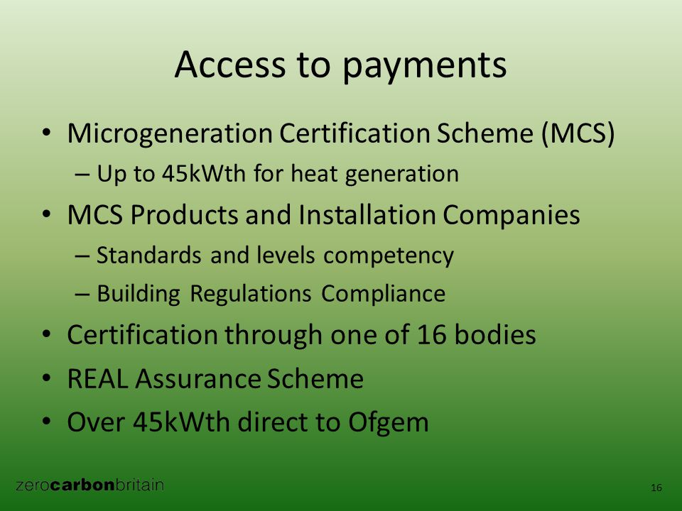 Access to payments Microgeneration Certification Scheme (MCS) – Up to 45kWth for heat generation MCS Products and Installation Companies – Standards and levels competency – Building Regulations Compliance Certification through one of 16 bodies REAL Assurance Scheme Over 45kWth direct to Ofgem 16