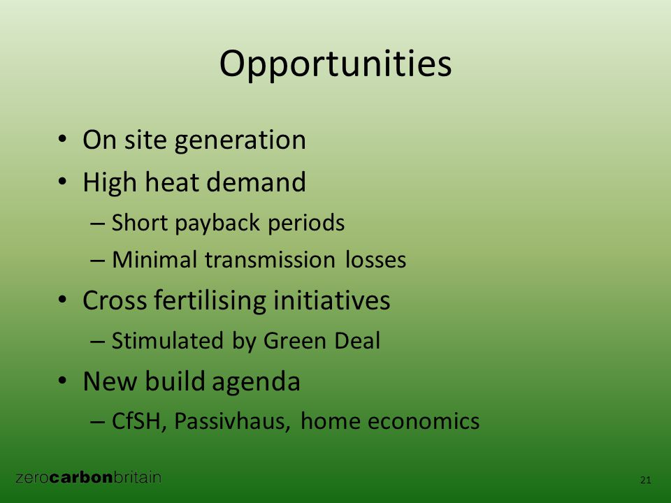 Opportunities On site generation High heat demand – Short payback periods – Minimal transmission losses Cross fertilising initiatives – Stimulated by Green Deal New build agenda – CfSH, Passivhaus, home economics 21