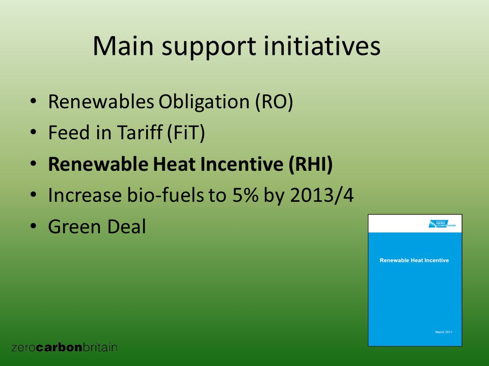 Renewables Obligation (RO) Feed in Tariff (FiT) Renewable Heat Incentive (RHI) Increase bio-fuels to 5% by 2013/4 Green Deal Main support initiatives