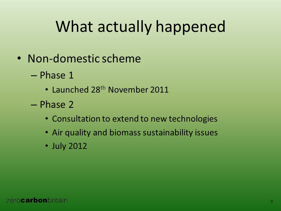 What actually happened Non-domestic scheme – Phase 1 Launched 28 th November 2011 – Phase 2 Consultation to extend to new technologies Air quality and biomass sustainability issues July 2012 9