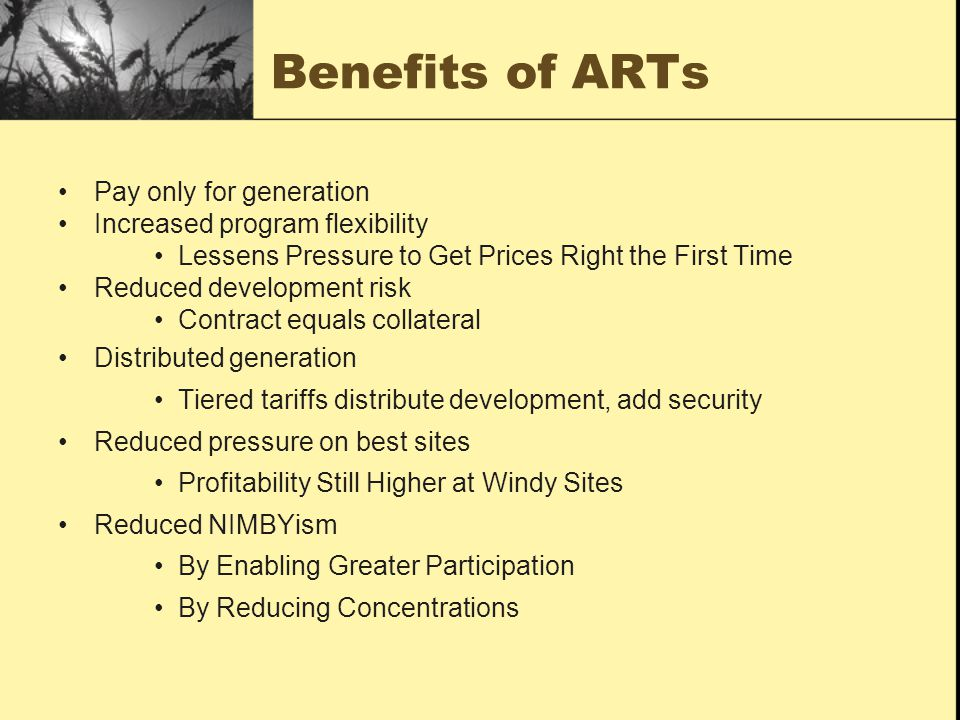 Benefits of ARTs Pay only for generation Increased program flexibility Lessens Pressure to Get Prices Right the First Time Reduced development risk Contract equals collateral Distributed generation Tiered tariffs distribute development, add security Reduced pressure on best sites Profitability Still Higher at Windy Sites Reduced NIMBYism By Enabling Greater Participation By Reducing Concentrations