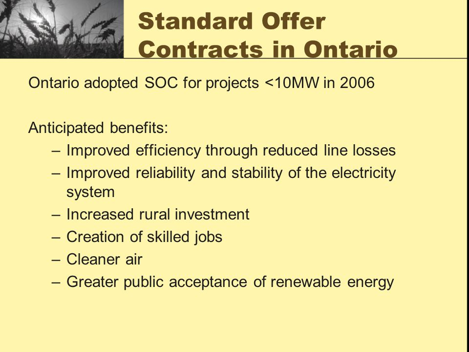 Standard Offer Contracts in Ontario Ontario adopted SOC for projects <10MW in 2006 Anticipated benefits: –Improved efficiency through reduced line losses –Improved reliability and stability of the electricity system –Increased rural investment –Creation of skilled jobs –Cleaner air –Greater public acceptance of renewable energy