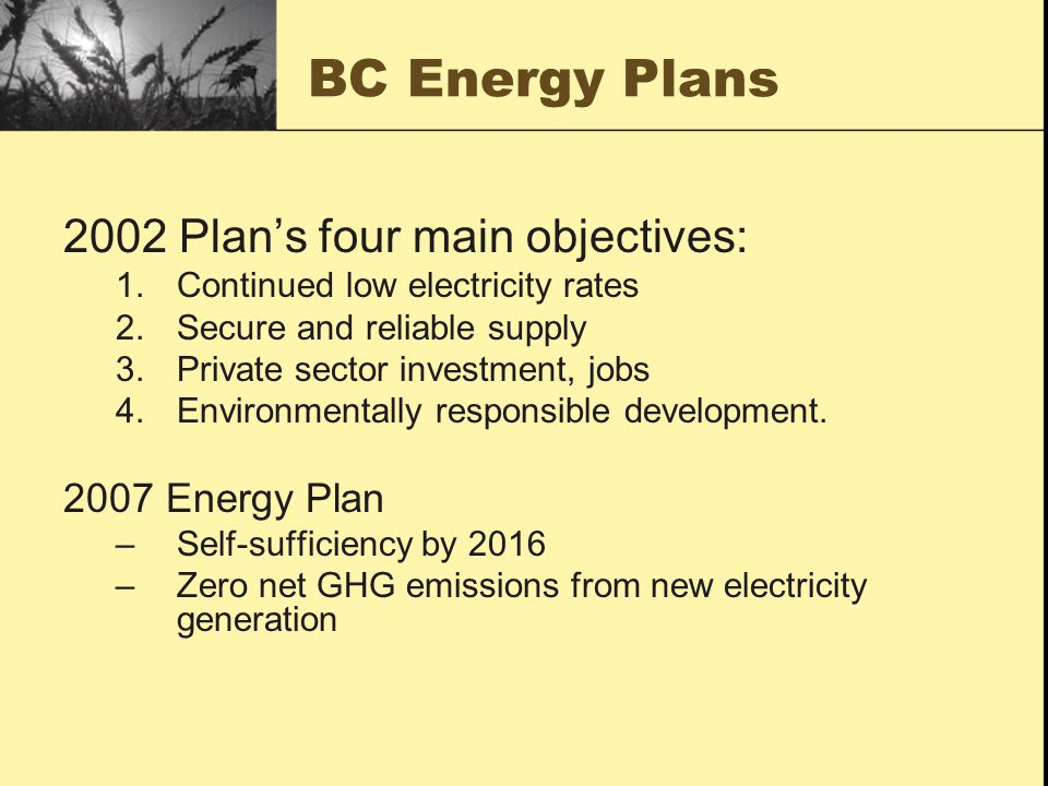 BC Energy Plans 2002 Plans four main objectives: 1.Continued low electricity rates 2.Secure and reliable supply 3.Private sector investment, jobs 4.Environmentally responsible development.
