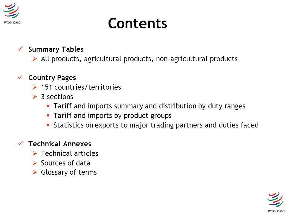 Contents Summary Tables All products, agricultural products, non-agricultural products Country Pages 151 countries/territories 3 sections Tariff and imports summary and distribution by duty ranges Tariff and imports by product groups Statistics on exports to major trading partners and duties faced Technical Annexes Technical articles Sources of data Glossary of terms