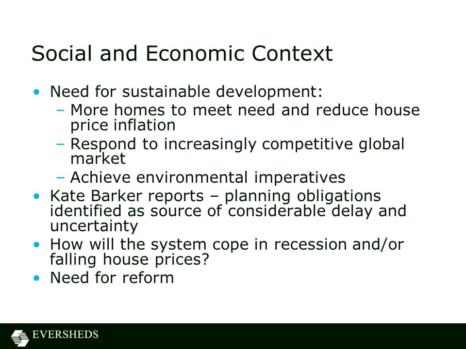 Social and Economic Context Need for sustainable development: –More homes to meet need and reduce house price inflation –Respond to increasingly competitive global market –Achieve environmental imperatives Kate Barker reports – planning obligations identified as source of considerable delay and uncertainty How will the system cope in recession and/or falling house prices.