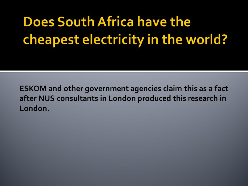 ESKOM and other government agencies claim this as a fact after NUS consultants in London produced this research in London.