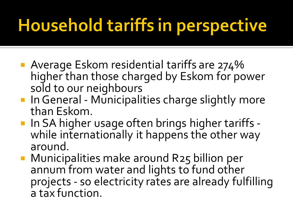 Average Eskom residential tariffs are 274% higher than those charged by Eskom for power sold to our neighbours In General - Municipalities charge slightly more than Eskom.