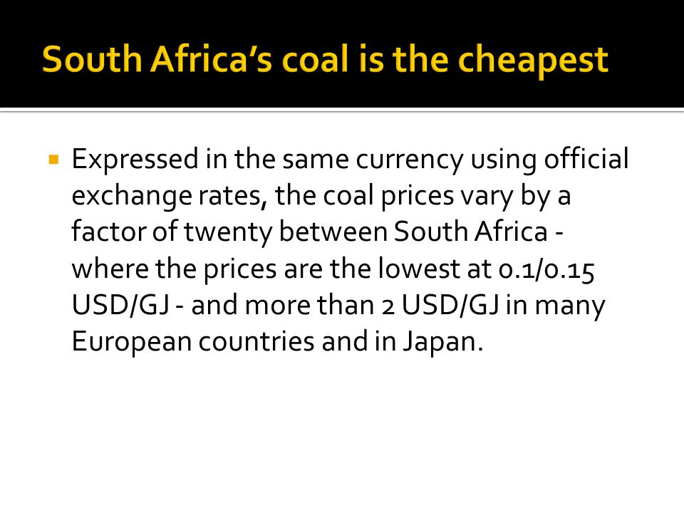 Expressed in the same currency using official exchange rates, the coal prices vary by a factor of twenty between South Africa - where the prices are the lowest at 0.1/0.15 USD/GJ - and more than 2 USD/GJ in many European countries and in Japan.