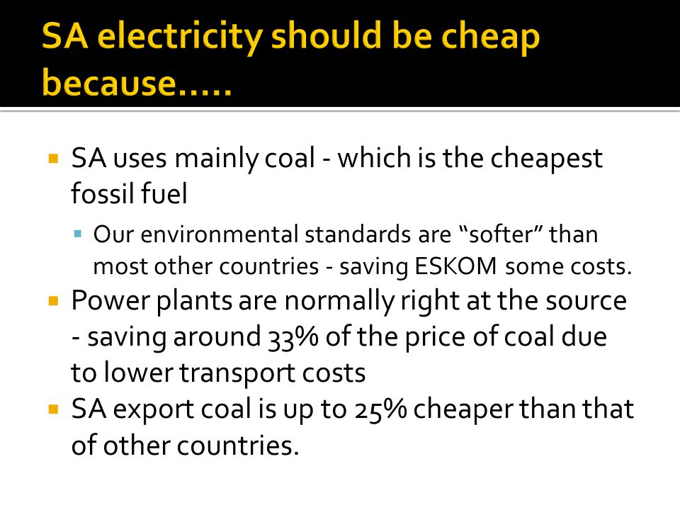 SA uses mainly coal - which is the cheapest fossil fuel Our environmental standards are softer than most other countries - saving ESKOM some costs.