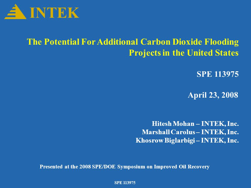 SPE 113975 The Potential For Additional Carbon Dioxide Flooding Projects in the United States SPE 113975 April 23, 2008 Hitesh Mohan – INTEK, Inc.