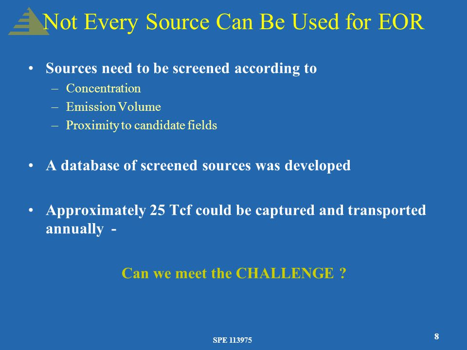 SPE 113975 8 Not Every Source Can Be Used for EOR Sources need to be screened according to –Concentration –Emission Volume –Proximity to candidate fields A database of screened sources was developed Approximately 25 Tcf could be captured and transported annually - Can we meet the CHALLENGE