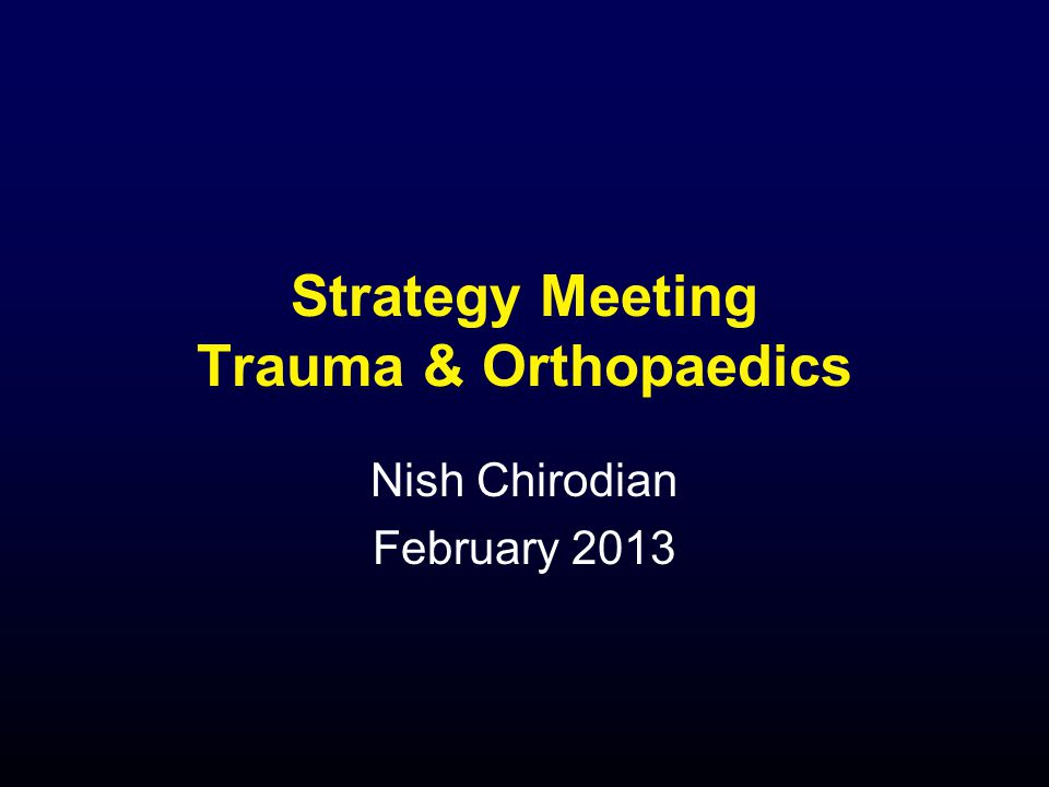 Strategy Meeting Trauma & Orthopaedics Nish Chirodian February 2013