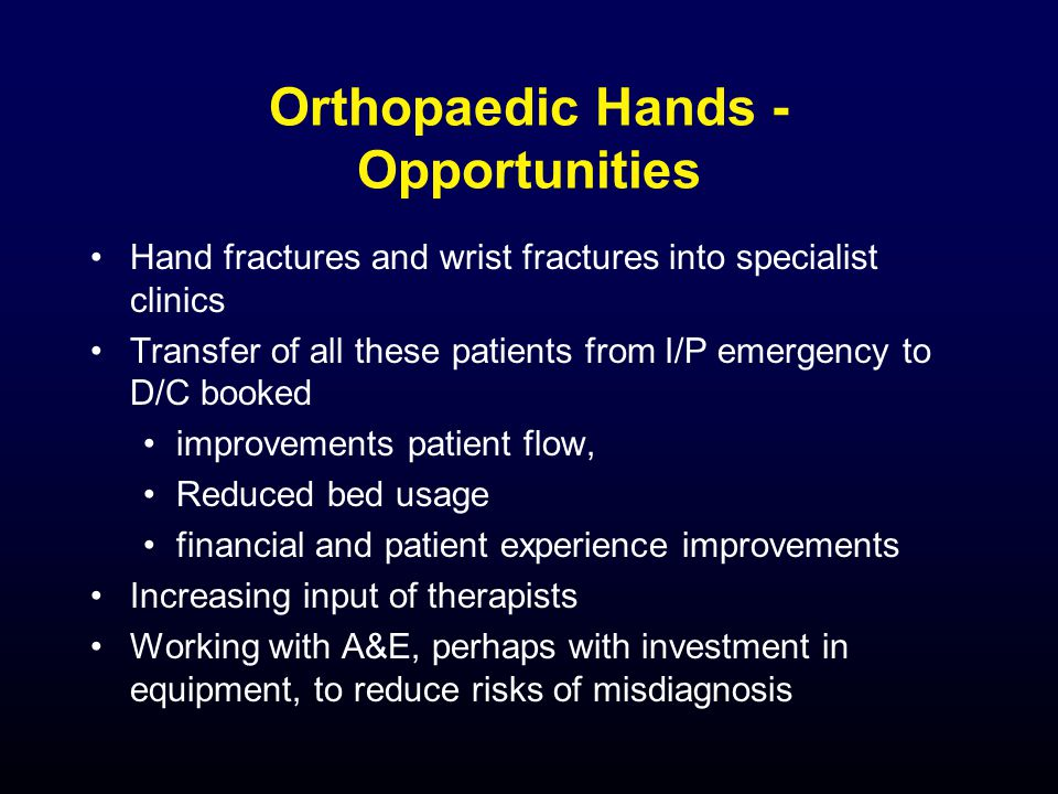 Orthopaedic Hands - Opportunities Hand fractures and wrist fractures into specialist clinics Transfer of all these patients from I/P emergency to D/C booked improvements patient flow, Reduced bed usage financial and patient experience improvements Increasing input of therapists Working with A&E, perhaps with investment in equipment, to reduce risks of misdiagnosis