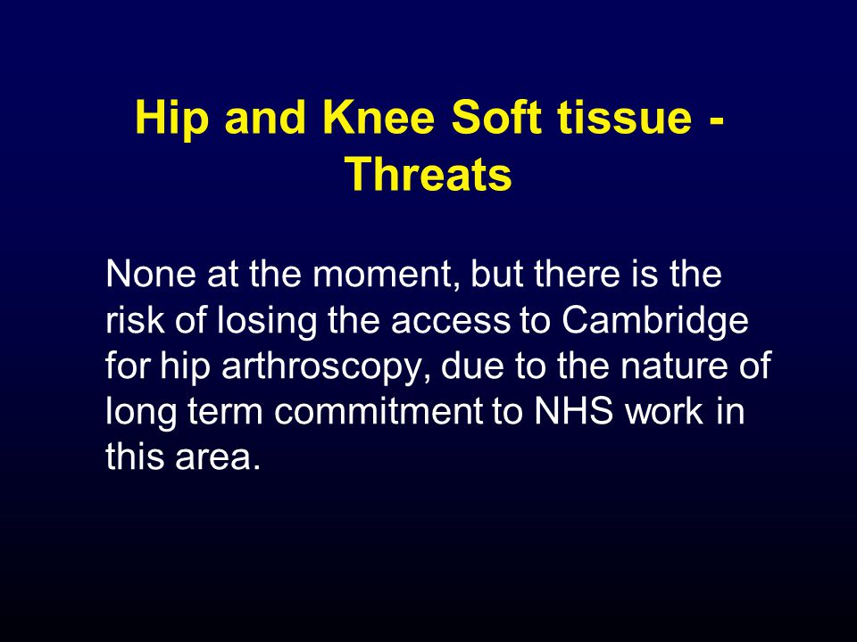 Hip and Knee Soft tissue - Threats None at the moment, but there is the risk of losing the access to Cambridge for hip arthroscopy, due to the nature of long term commitment to NHS work in this area.
