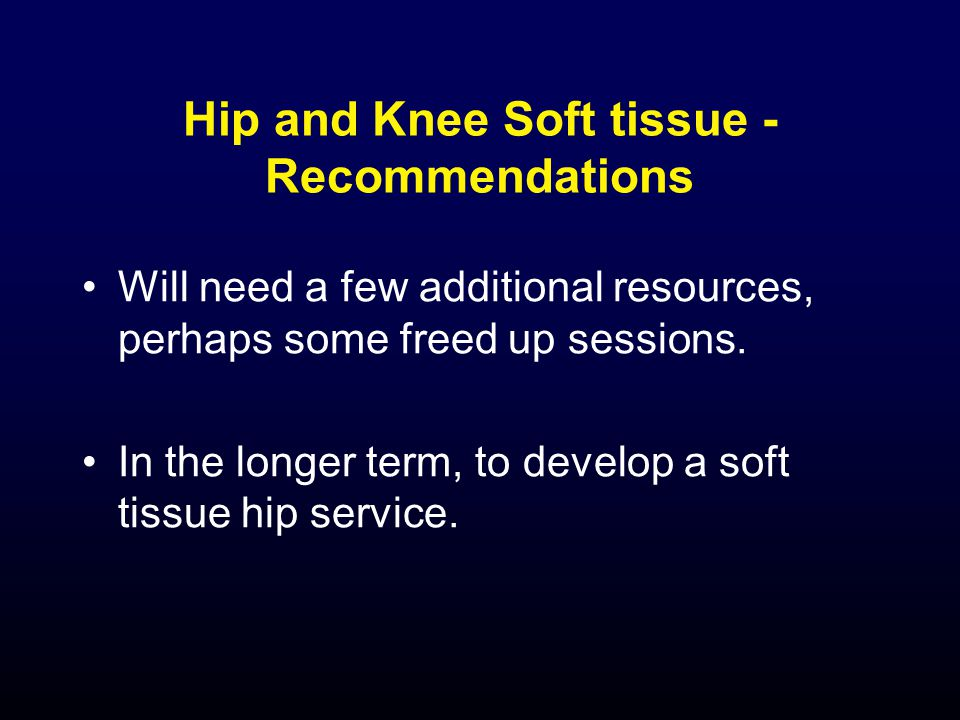 Hip and Knee Soft tissue - Recommendations Will need a few additional resources, perhaps some freed up sessions.