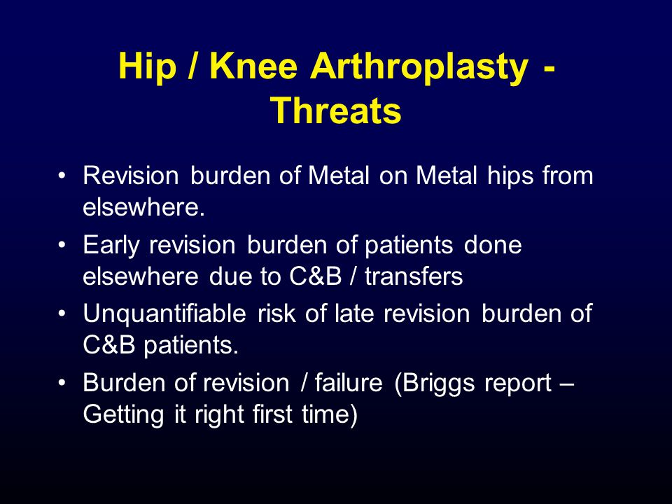 Hip / Knee Arthroplasty - Threats Revision burden of Metal on Metal hips from elsewhere.